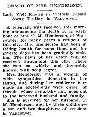 "Mrs. T.M. Henderson, death notice, Victoria Times, June 9, 1908, page 5, ""British Columbia, Victoria Times Birth, Marriage and Death Notices, 1901-1939"", database with images, FamilySearch (https://familysearch.org/ark:/61903/1:1:Q2DS-3K39 : 28 February 2017), Henderson, ."