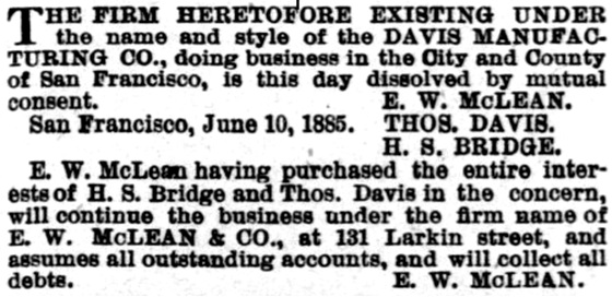 Davis Manufacturing Co dissolved and continued as E W McLean Co - June 1885; Daily Alta California, Volume 38, Number 12842, 11 June 1885, page 4.