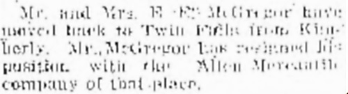 """""""Mr. and Mrs. E.E. McGregor have moved back to Twin Falls from Kimberly. Mr. McGregor has resigned his position with the Allen Mercantile company of that place."""" Twin Falls Times December 11, 1914, page 12, http://twinfalls.newspaperarchive.com/twin-falls-times/1914-12-11/page-12/pageno-181933998?tag=mcgregor&rtserp=tags/mcgregor?page=2. [Kimberley is a small town just outside Twin Falls. The owner of the Allen Mercantile company was Harry Foster Allen, who was married to Edward's sister, Nellie.]"""
