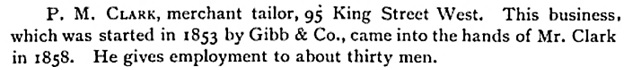 P.M. Clark, History of Toronto and County of York, Ontario: Biographical notices, The City of Toronto, Volume 1, Toronto, C.Blackett Robinson, 1885, page 507, https://books.google.ca/books?id=ttEOAAAAYAAJ&pg=PA507&lpg=PA507&dq=%22p+m+clark%22+toronto+tailors&source=bl&ots=K5TM1_k5Ef&sig=slLcsK15sU3ktYHgm4a8pCf-Ypk&hl=en&sa=X&ei=OrUTVcryAsqvogS564LYBg&ved=0CB0Q6AEwAA#v=onepage&q=%22p%20m%20clark%22%20toronto%20tailors&f=false