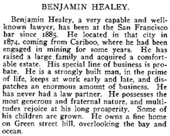Benjamin Healey, History of the Bench and Bar of California: Being Biographies of Many Remarkable Men, a Store of Humorus and Pathetic Recollections, Accounts of Important Legislation and Extraordinary Cases, Comprehending the Judicial History of the State, Oscar T. Shuck, The Lawbook Exchange, Ltd., 2006 [originally published Los Angeles, Commercial Printing House, 1901], page 863, https://books.google.ca/books?id=9XaU8GY32hUC&pg=PA863&lpg=PA863&dq=%22benjamin+healey%22+Lawyer+OR+attorney+%22san+francisco%22&source=bl&ots=JwAzymuvcA&sig=OCJttHvYQwuznPwT8guS0n8KUeo&hl=en&sa=X&ei=Pq4AVae3BYH1oATr1YDgBw&ved=0CD4Q6AEwBA#v=onepage&q&f=false.