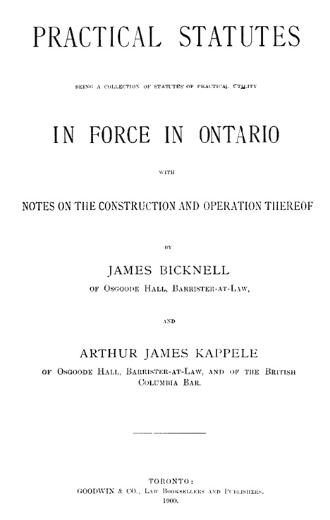 Practical statutes, being a collection of statutes of practical utility in force in Ontario, with notes on the construction and operation thereof, by James Bicknell and Arthur James Kappele, Toronto, Goodwin & Co., 1900, title page, https://archive.org/stream/practicalstatute00bickuoft#page/i/mode/1up