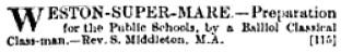 S. Middleton, advertisement for preparatory school, Ecclesiastical Gazette, December 15, 1881, page 134; https://books.google.ca/books?id=VZ8OAAAAQAAJ&pg=PA134&lpg=PA134&dq=weston+super+mare+school+middleton+prospectus&source=bl&ots=dwRj58-dCW&sig=_3PQlPcA0sdqurnq0vVA2jd1Av8&hl=en&sa=X&ved=0CDEQ6AEwA2oVChMIzo60uJKaxwIV0zaICh0gTwgq#v=onepage&q&f=false