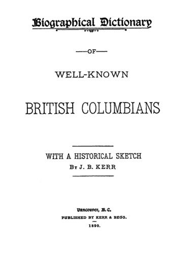 Biographical Dictionary of Well-Known British Columbians, by J.B. Kerr; Vancouver, B.C., Kerr and Begg, 1890 [Title Page]; https://archive.org/stream/biographicaldict00kerriala#page/n8/mode/1up.