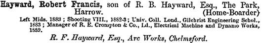 The Harrow School Register, 1801-1893, edited by Reginald Courtenay Welch; London, Longman's Green and Company, 1894, page 495; https://books.google.ca/books?id=HGHI9c5N2KAC&pg=PA495&lpg=PA495&dq=%22hayward,+robert+francis%22&source=bl&ots=5f-_6e37Sh&sig=HYVXghouX6wVsdPMn51JklgcwjI&hl=en&sa=X&ved=0ahUKEwjdkf-hmr_PAhVBSGMKHRzPAUYQ6AEIKjAD#v=onepage&q&f=false