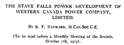 The Stave Falls Power Development of Western Canada Power Company, Limited, by R.F. Hayward, 1915; The Canadian Society of Civil Engineers, https://archive.org/stream/cihm_97205#page/n5/mode/1up.