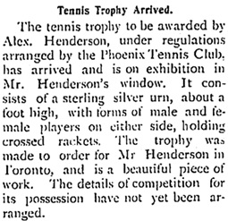 """""""Tennis Trophy Arrived,"""" The Phoenix Pioneer, August 18, 1900, page 1, column 4; https://open.library.ubc.ca/collections/bcnewspapers/xphoenix/items/1.0185162#p0z-1r0f:"""