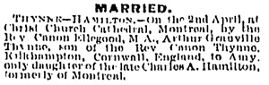 Marriage Notice, Arthur Granville Thynne and Amy Hamilton, Montreal Gazette, April 3, 1891, page 4; https://news.google.com/newspapers?id=hP8tAAAAIBAJ&sjid=BH4FAAAAIBAJ&pg=6934%2C169966 [Link leads to column 1; marriage notice is in column 4.]