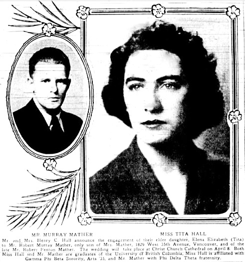 Robert Murray Mather and Elena Elizabeth (Tita) Hall, engagement announcement, Victoria Daily Colonist, March 19, 1939, page 7, columns 3-5; http://archive.org/stream/dailycolonist0339uvic_14#page/n6/mode/1up.