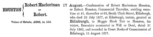Name: Robert Maclorinan Houston; Death Date: 23 Jul 1877; Death Place: Edinburgh, Scotland; Ancestry.com. Scotland, National Probate Index (Calendar of Confirmations and Inventories), 1876-1936 [database on-line]. Provo, UT, USA: Ancestry Operations, Inc., 2015; Original data: Commissary Clerk of Edinburgh under the Sheriff Courts Act, 1876. Calendar of Confirmations and Inventories.