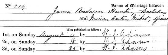 Liverpool Record Office; Liverpool, England; Liverpool Registers; Reference Number: 283 AUG/5/4; Ancestry.com. Liverpool, England, Church of England Marriages and Banns, 1813-1921 [database on-line]. Provo, UT, USA: Ancestry.com Operations, Inc., 2011. Name: James Anderson Hunter; Gender: Male; Marriage Banns Date: 25 Aug 1895; Marriage Banns Place: Everton, St Augustine, Lancashire, England; Spouse: Marion Easton Nisbet.
