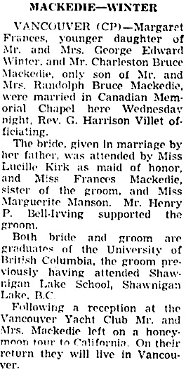 """British Columbia, Victoria Times Birth, Marriage and Death Notices, 1901-1939,"" database with images, FamilySearch (https://familysearch.org/ark:/61903/1:1:QLBL-PGKL : 30 October 2017), Charleston Bruce Mackedie and Margaret Frances Winter, Marriage , British Columbia, Canada; from Victoria Daily Times news clippings, City of Victoria Archives, British Columbia, Canada; citing Victoria Daily Times, 08 Apr 1939; FHL microfilm 2,223,393."