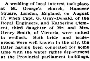 """British Columbia, Victoria Times Birth, Marriage and Death Notices, 1901-1939,"" database with images, FamilySearch (https://familysearch.org/ark:/61903/1:1:Q2DS-QPNY : 28 February 2017), G Gray-Donald and Katherine Clement Smith, Marriage , London, England, United Kingdom; from Victoria Daily Times news clippings, City of Victoria Archives, British Columbia, Canada; citing Victoria Daily Times, 22 Sep 1916, [page 13]; FHL microfilm 2,218,872."