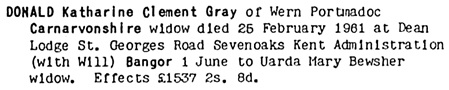 Ancestry.com. England & Wales, National Probate Calendar (Index of Wills and Administrations), 1858-1966, 1973-1995 [database on-line]. Provo, UT, USA: Ancestry.com Operations, Inc., 2010. Original data: Principal Probate Registry. Calendar of the Grants of Probate and Letters of Administration made in the Probate Registries of the High Court of Justice in England. London, England © Crown copyright. Name: Katharine Clement Gray Donald; Death Date: 25 Feb 1961; Death Place: Caernarvonshire, Wales; Probate Date: 1 Jun 1961; Registry: Bangor.