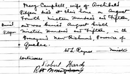 Ancestry.com. Quebec, Canada, Vital and Church Records (Drouin Collection), 1621-1968 [database on-line]. Provo, UT, USA: Ancestry.com Operations, Inc., 2008. Original data: Gabriel Drouin, comp. Drouin Collection. Montreal, Quebec, Canada: Institut Généalogique Drouin. Name: Pigeon [Mary Campbell], [Mary Pidgeon], [Pidgeon]; Event: Enterrement (Burial); Burial Year: 1915; Burial Location: New Richmond, Québec (Quebec); Religion: Presbyterian; Place of Worship or Institution: Presbyterian Church.