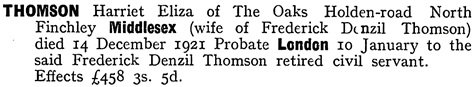Ancestry.com. England & Wales, National Probate Calendar (Index of Wills and Administrations), 1858-1966, 1973-1995 [database on-line]. Provo, UT, USA: Ancestry.com Operations, Inc., 2010. Original data: Principal Probate Registry. Calendar of the Grants of Probate and Letters of Administration made in the Probate Registries of the High Court of Justice in England. London, England © Crown copyright. Name: Harriet Eliza Thomson; Death Date: 14 Dec 192[1]; Death Place: Middlesex, England; Probate Date: 10 Jan 1922; Registry: London, England.