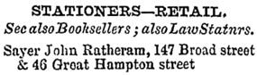 UK, City and County Directories, 1600s-1900s; Title: 1878 Post Office Directory of Birmingham, page 562 [excertps]; John Ratheram Sayer, 147 Broad street and 46 Great Hampton street, Birmingham, Warwickshire, England.