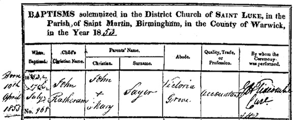 Ancestry.com. Birmingham, England, Church of England Baptisms, 1813-1912 [database on-line]. Provo, UT, USA: Ancestry.com Operations, Inc., 2013. Reference Number: EP17/2/2/1; Archive Roll: Reel 9; Name: John Ratheram Sayer; Age: 0; Birth Date: 10 Apr 1853; Baptism Date: 17 Jul 1853; Baptism Place: Birmingham, St Luke, Warwickshire, England; Parish as it Appears: Birmingham, St Luke; Father: John Sayer; Mother: Mary Sayer.