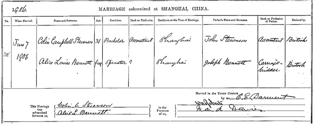 The National Archives of the UK; Kew, Surrey, England; General Register Office: Foreign Registers and Returns; Class: RG 33; Piece: 23. Ancestry.com. UK, Foreign and Overseas Registers of British Subjects, 1628-1969 [database on-line]. Provo, UT, USA: Ancestry.com Operations, Inc., 2013. Name: Colin Campbell Stevenson; Gender: Male; Birth Date: abt 1875; Marriage Age: 31; Marriage Date: 7 Jun 1906; Marriage Place: Shanghai, China; Event Type: Marriage; Father: John Stevenson; Spouse: Alice Louise Bennett; Spouse Gender: Female; Spouse Marriage Age: Full; Father-in-Law: Joseph Bennett; Piece Description: RG 33: Foreign Registers and Returns, 1627-1960.