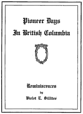 Pioneer Days in British Columbia, by Violet E. Sillitoe, printed in Vancouver by Evans and Hastings, undated; https://archive.org/stream/pioneerdaysinbri00sill#page/n1/mode/1up.
