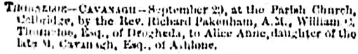 "The Belfast Newsletter, Belfast, Northern Ireland, Births, Marriages and Deaths, October 2, 1868, page 1, column 1 [best available copy]. [""Thorneloe-Cavanagh—September 29, at the Parish Church, Celbridge, by the Rev. Richard Pakenham, A.M., William C. Thorneloe, Esq., of Drogheda, to Alice Anne, daughter of the late M. Cavanagh, Esq., of Athlone.""]"
