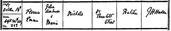 Ancestry.com. London, England, Church of England Births and Baptisms, 1813-1917 [database on-line]. Provo, UT, USA: Ancestry.com Operations, Inc., 2010. Name: Florence Emma Nichols; Gender: Female; Record Type: Baptism; Baptism Date: 16 Oct 1887; Baptism Place: Limehouse St Anne, Tower Hamlets, England; Father: John Ambrose Nichols; Mother: Maria Nichols.