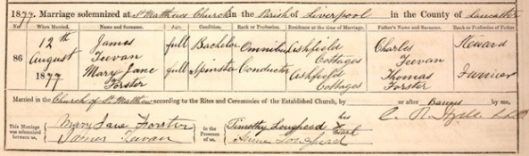 Ancestry.com. Liverpool, England, Church of England Marriages and Banns, 1754-1932 [database on-line]. Provo, UT, USA: Ancestry.com Operations, Inc., 2011. Liverpool Record Office; Liverpool, England; Reference Number: 283-MTW-3-2. Name: James Teevan; Gender: Male; Marriage Age: Full Age; Event Type: Marriage; Marriage Date: 12 Aug 1877; Marriage Place: Scotland Road, St Matthews Church, Lancashire, England; Parish as it Appears: Liverpool; Father: Charles Teevan; Spouse: Mary Jane Forster.
