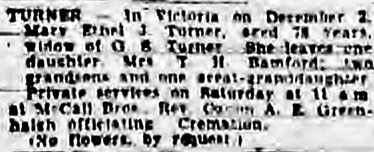 "Mary Ethel J. Turner, death notice, Victoria Daily Colonist, December 4, 1952, page 18, column 1 [best available image]; https://archive.org/stream/dailycolonist1252uvic_1#page/n18/mode/1up: ""Turner—In Victoria on December 2, Mary Ethel J. Turner, aged 78 years, widow of G.S. Turner. She leaves one daughter, Mrs. T.H. Bamford; two grandsons and one great-granddaughter. Private services on Saturday at 11 a.m. at McCall Bros., Rev. Canon A.E. Greenhaigh officiating. Cremation. (No flowers by request.)"""