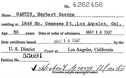 """California, Southern District Court (Central) Naturalization Index, 1915-1976,"" database with images, FamilySearch (https://familysearch.org/ark:/61903/1:1:KXQC-8F4 : 11 March 2018), Herbert George Martin, 1937; citing Naturalization, Los Angeles, Los Angeles, California, United States, NARA microfilm publication M1525 (United States: National Archives and Records Service, Los Angeles Branch, 2016)."