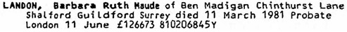 Ancestry.com. England & Wales, National Probate Calendar (Index of Wills and Administrations), 1858-1966, 1973-1995 [database on-line]. Provo, UT, USA: Ancestry.com Operations, Inc., 2010. Name: Barbara Ruth Maude Landon; Death Date: 11 Mar 1981; Death Place: Shalford Guildford Surrey; Probate Date: 11 Jun 1981; Registry: London.