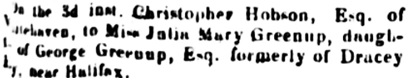 "Lancaster Gazetter (Lancaster, England), December 13, 1823, page 3, column 1. (""On the 3d inst. Christopher Hobson, Esq. of Whitehaven, to Miss Julia Mary Greenup, daughter of George Greenup, Esq. formerly of Dracey [sic: Darcey] Hey. . ., near Halifax."")"