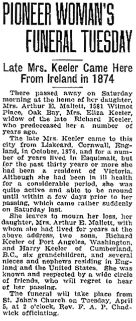 """British Columbia, Victoria Times Birth, Marriage and Death Notices, 1901-1939,"" database with images, FamilySearch (https://familysearch.org/ark:/61903/1:1:Q2DS-4SGQ : 15 March 2018), Eliza Keeler, Death 05 Apr 1927, Oak Bay, British Columbia, Canada; from Victoria Daily Times news clippings, City of Victoria Archives, British Columbia, Canada; citing Victoria Daily Times, 04 Apr 1927; FHL microfilm 2,218,918."