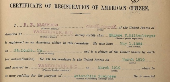 Ancestry.com. U.S., Consular Registration Certificates, 1907-1918 [database on-line]. Provo, UT, USA: Ancestry.com Operations, Inc., 2013. Name: Eugene F Miltenberger; Birth Date: 1 May 1884; Birth Place: St. Louis, MO.; Residence: Vancouver, B.C.; Civil Date: 10 Aug 1915.