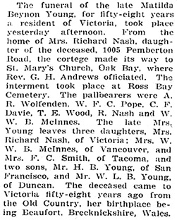 """British Columbia, Victoria Times Birth, Marriage and Death Notices, 1901-1939,"" database with images, FamilySearch (https://familysearch.org/ark:/61903/1:1:Q2DS-76T7 : 28 February 2017), Matilda Beynon Young, Death , Victoria, Vancouver Island, British Columbia, Canada; from Victoria Daily Times news clippings, City of Victoria Archives, British Columbia, Canada; citing Victoria Daily Times, 03 Jan 1920; FHL microfilm 2,218,893."