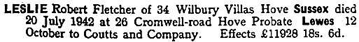Ancestry.com. England & Wales, National Probate Calendar (Index of Wills and Administrations), 1858-1966, 1973-1995 [database on-line]. Provo, UT, USA: Ancestry.com Operations, Inc., 2010. Original data: Principal Probate Registry. Calendar of the Grants of Probate and Letters of Administration made in the Probate Registries of the High Court of Justice in England. London, England © Crown copyright. Name: Robert Fletcher Leslie; Death Date: 20 Jul 1942; Death Place: Sussex, England; Probate Date: 12 Oct 1942; Registry: Lewes.