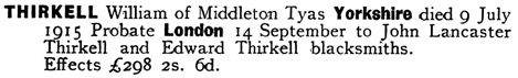 Ancestry.com. England & Wales, National Probate Calendar (Index of Wills and Administrations), 1858-1966, 1973-1995 [database on-line]. Provo, UT, USA: Ancestry.com Operations, Inc., 2010. Name: William Thirkell; Death Date: 9 Jul 1915; Death Place: Yorkshire, England; Probate Date: 14 Sep 1915; Registry: London, England.
