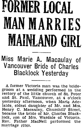 """British Columbia, Victoria Times Birth, Marriage and Death Notices, 1901-1939,"" database with images, FamilySearch (https://familysearch.org/ark:/61903/1:1:QLBL-TZDX : 15 March 2018), Charles Blacklock and Marie Adelaide Macaulay, Marriage , Vancouver, British Columbia, Canada; from Victoria Daily Times news clippings, City of Victoria Archives, British Columbia, Canada; citing Victoria Daily Times, 28 Aug 1930, page 8; FHL microfilm 2,223,183. [First portion of article.]"