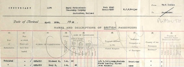 The National Archives of the UK; Kew, Surrey, England; Board of Trade: Commercial and Statistical Department and successors: Inwards Passenger Lists.; Class: BT26; Piece: 1238. Ancestry.com. UK, Incoming Passenger Lists, 1878-1960 [database on-line]. Provo, UT, USA: Ancestry.com Operations Inc, 2008. Name: Michael M Greaves; Arrival Age: 60; Birth Date: abt 1888; Port of Departure: West Indies; Arrival date: 26 Apr 1948; Port of Arrival: Plymouth, England; Ports of Voyage: Trinidad; Ship Name: Stuyvesant; Shipping line: Royal Netherlands Steamship Company Ltd; Official Number: 1172.