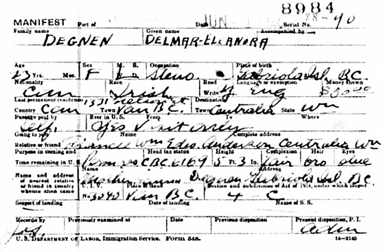 Ancestry.com. U.S., Border Crossings from Canada to U.S., 1895-1960 [database on-line]. Lehi, UT, USA: Ancestry.com Operations, Inc., 2010. The National Archives at Washington, D.C.; Washington, D.C.; Manifests of Alien Arrivals in the Seattle, Washington District; NAI: 2953576; Record Group Title: Records of the Immigration and Naturalization Service, 1787 - 2004; Record Group Number: 85; Series Number: A4107; Roll Number: 010. Name: Delmar-Eleanora Degnen; Gender: Female; Age: 23; Marital Status: Single; Record Type: Manifests; Birth Date: abt 1905; Birth Place: Gabriola Isl. B.C.; Arrival date: 1 Jun 1928; Port of Arrival: Seattle, Washington, USA; Residence Place: Can, Van B.C.