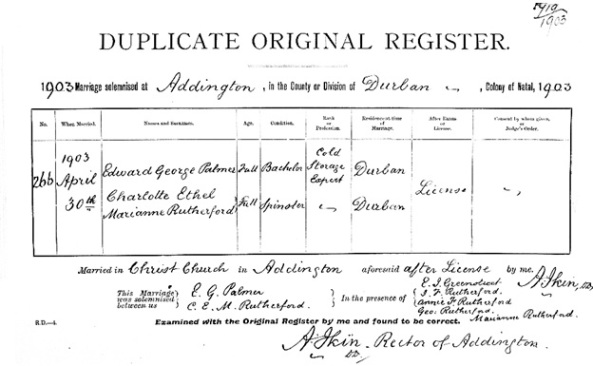 """South Africa, Natal Province, Civil Marriages, 1845-1955,"" database with images, FamilySearch (https://familysearch.org/ark:/61903/1:1:KDCG-QXL : 10 March 2018), Edward George Palmer and Charlotte Ethel Marianne Rutherford, 30 Apr 1903; citing Addington, Durban, Natal, South Africa; 01406; National Archives and Records Service of South Africa, Pretoria; 1,795,037."