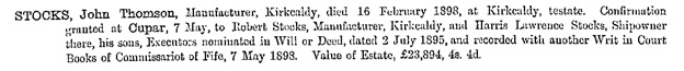 Ancestry.com. Scotland, National Probate Index (Calendar of Confirmations and Inventories), 1876-1936 [database on-line]. Provo, UT, USA: Ancestry Operations, Inc., 2015. Name: John Thomson Stocks; Death Date: 16 Feb 1898; Death Place: Kirkcaldy, Scotland; Confirmation Date: 7 May 1898; Confirmation Place: Cupar, Scotland.